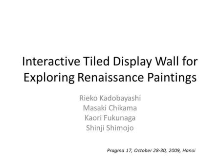 Interactive Tiled Display Wall for Exploring Renaissance Paintings Rieko Kadobayashi Masaki Chikama Kaori Fukunaga Shinji Shimojo Pragma 17, October 28-30,