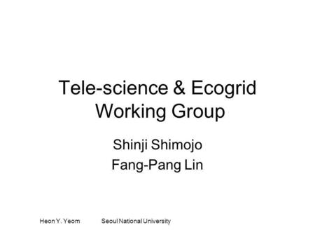 Heon Y. Yeom Seoul National University Tele-science & Ecogrid Working Group Shinji Shimojo Fang-Pang Lin.