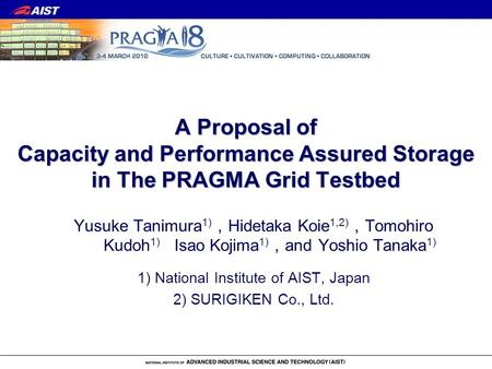 A Proposal of Capacity and Performance Assured Storage in The PRAGMA Grid Testbed Yusuke Tanimura 1) Hidetaka Koie 1,2) Tomohiro Kudoh 1) Isao Kojima 1)