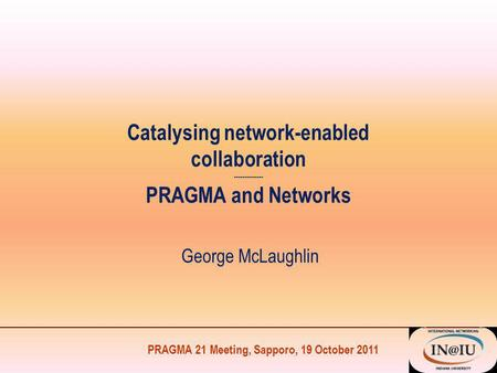 PRAGMA 21 Meeting, Sapporo, 19 October 2011 Catalysing network-enabled collaboration -------------- PRAGMA and Networks George McLaughlin.