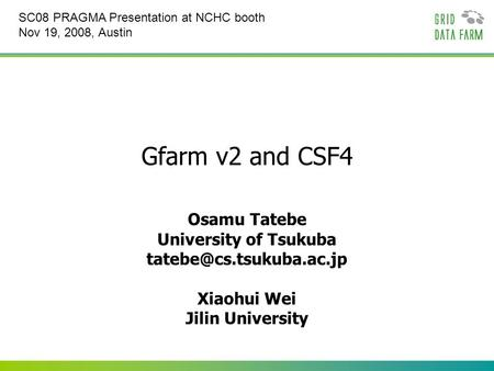 Gfarm v2 and CSF4 Osamu Tatebe University of Tsukuba Xiaohui Wei Jilin University SC08 PRAGMA Presentation at NCHC booth Nov 19,