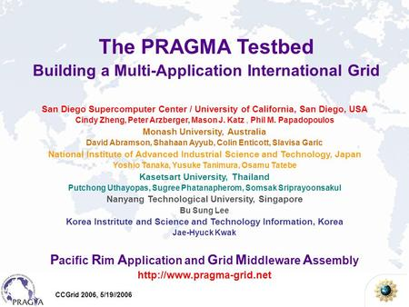 CCGrid 2006, 5/19//2006 The PRAGMA Testbed Building a Multi-Application International Grid San Diego Supercomputer Center / University of California, San.