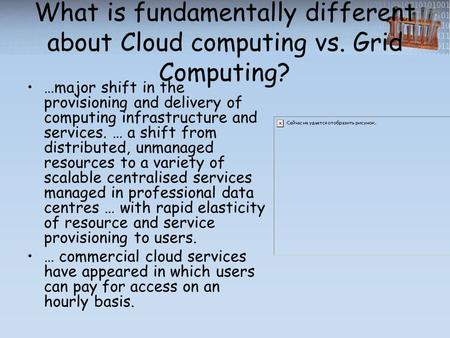 What is fundamentally different about Cloud computing vs. Grid Computing? …major shift in the provisioning and delivery of computing infrastructure and.