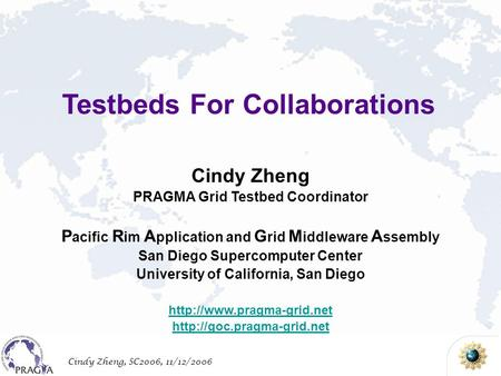 Cindy Zheng, SC2006, 11/12/2006 Cindy Zheng PRAGMA Grid Testbed Coordinator P acific R im A pplication and G rid M iddleware A ssembly San Diego Supercomputer.