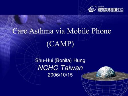 Care Asthma via Mobile Phone (CAMP) Shu-Hui (Bonita) Hung NCHC Taiwan 2006/10/15.