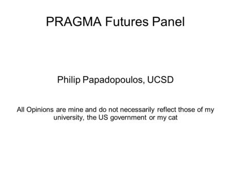 PRAGMA Futures Panel Philip Papadopoulos, UCSD All Opinions are mine and do not necessarily reflect those of my university, the US government or my cat.