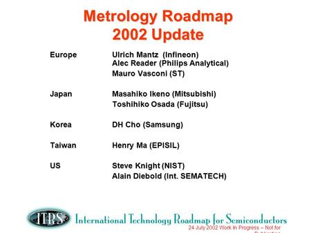 24 July 2002 Work In Progress – Not for Publication Metrology Roadmap 2002 Update EuropeUlrich Mantz (Infineon) Alec Reader (Philips Analytical) Mauro.