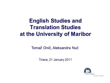 English Studies and Translation Studies at the University of Maribor Tirana, 21 January 2011 Tomaž Onič, Aleksandra Nuč