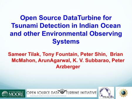 Open Source DataTurbine for Tsunami Detection in Indian Ocean and other Environmental Observing Systems Sameer Tilak, Tony Fountain, Peter Shin, Brian.