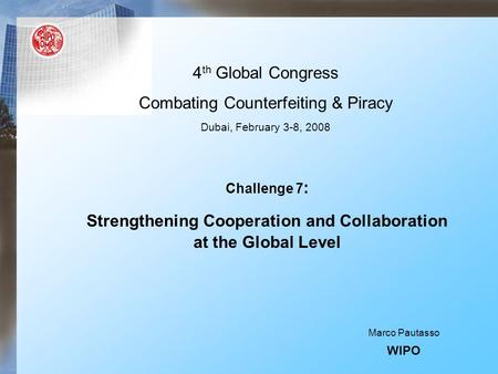 4 th Global Congress Combating Counterfeiting & Piracy Dubai, February 3-8, 2008 Challenge 7 : Strengthening Cooperation and Collaboration at the Global.