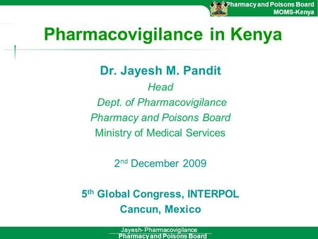 Pharmacy and Poisons Board Pharmacy and Poisons Board MOMS-Kenya Jayesh- Pharmacovigilance Pharmacovigilance in Kenya Dr. Jayesh M. Pandit Head Dept. of.