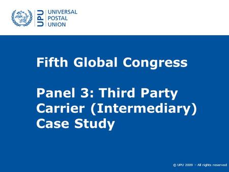 © UPU 2009 – All rights reserved Fifth Global Congress Panel 3: Third Party Carrier (Intermediary) Case Study.