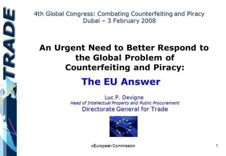 1 n European Commission 4th Global Congress: Combating Counterfeiting and Piracy Dubai – 3 February 2008 An Urgent Need to Better Respond to the Global.
