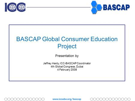BASCAP Global Consumer Education Project Presentation by Jeffrey Hardy, ICC-BASCAP Coordinator 4th Global Congress, Dubai 4 February 2008.