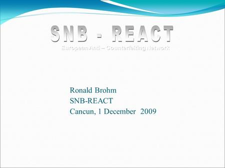Ronald Brohm SNB-REACT Cancun, 1 December 2009 European Anti – Counterfeiting Network.