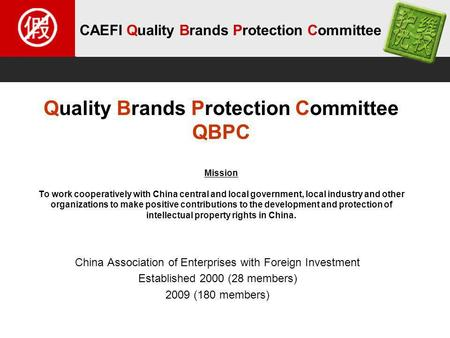CAEFI Quality Brands Protection Committee Quality Brands Protection Committee QBPC Mission To work cooperatively with China central and local government,