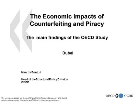 1 The Economic Impacts of Counterfeiting and Piracy The main findings of the OECD Study Dubai Marcos Bonturi Head of theStructural Policy Division OECD.