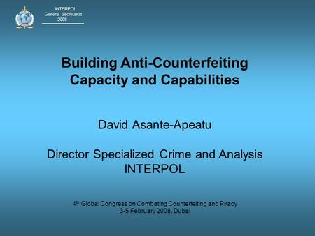 INTERPOL General Secretariat 2008 Building Anti-Counterfeiting Capacity and Capabilities David Asante-Apeatu Director Specialized Crime and Analysis INTERPOL.