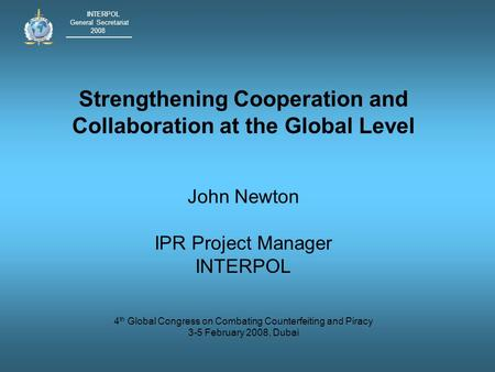 INTERPOL General Secretariat 2008 Strengthening Cooperation and Collaboration at the Global Level John Newton IPR Project Manager INTERPOL 4 th Global.