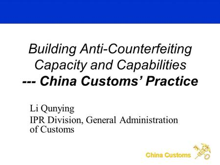 Li Qunying IPR Division, General Administration of Customs Building Anti-Counterfeiting Capacity and Capabilities --- China Customs Practice.