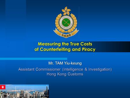 Measuring the True Costs of Counterfeiting and Piracy Mr. TAM Yiu-keung Assistant Commissioner (Intelligence & Investigation) Hong Kong Customs.