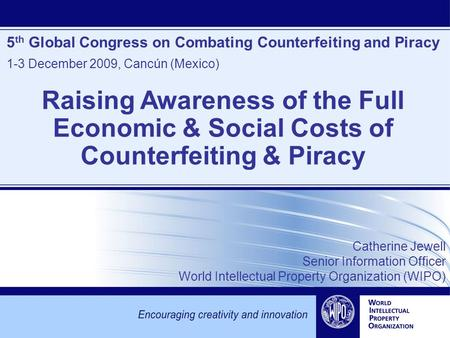 5 th Global Congress on Combating Counterfeiting and Piracy 1-3 December 2009, Cancún (Mexico) Catherine Jewell Senior Information Officer World Intellectual.