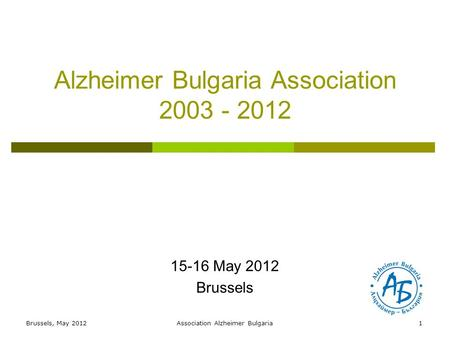 Alzheimer Bulgaria Association 2003 - 2012 15-16 May 2012 Brussels 1Brussels, May 2012Association Alzheimer Bulgaria.