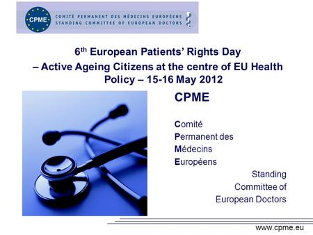 Www.cpme.eu CPME Comité Permanent des Médecins Européens Standing Committee of European Doctors 6 th European Patients Rights Day – Active Ageing Citizens.