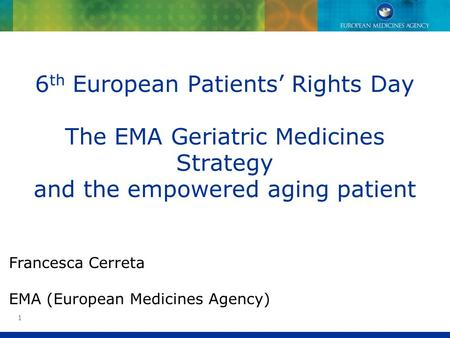 1 6 th European Patients Rights Day The EMA Geriatric Medicines Strategy and the empowered aging patient Francesca Cerreta EMA (European Medicines Agency)