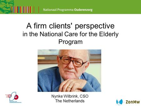 A firm clients' perspective in the National Care for the Elderly Program Nynke Wilbrink, CSO The Netherlands.