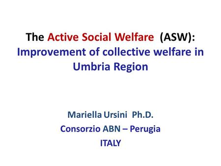 The Active Social Welfare (ASW): Improvement of collective welfare in Umbria Region Mariella Ursini Ph.D. Consorzio ABN – Perugia ITALY.