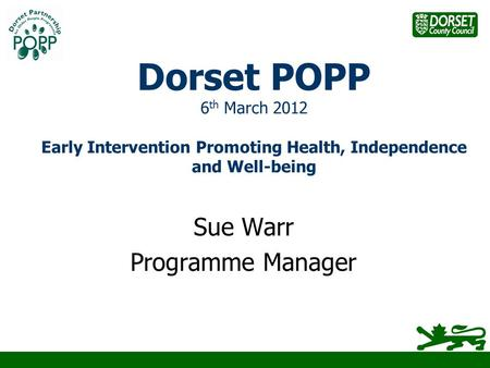 Dorset POPP 6 th March 2012 Early Intervention Promoting Health, Independence and Well-being Sue Warr Programme Manager.