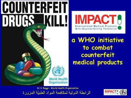 الرابطة الدولية لمكافحة المواد الطبيّة المزورة a WHO initiative to combat counterfeit medical products Dr V. Reggi - World Health Organization.