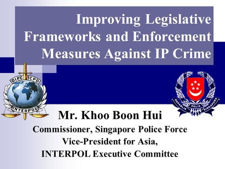 Improving Legislative Frameworks and Enforcement Measures Against IP Crime Mr. Khoo Boon Hui Commissioner, Singapore Police Force Vice-President for Asia,