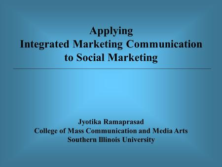 Applying Integrated Marketing Communication to Social Marketing Jyotika Ramaprasad College of Mass Communication and Media Arts Southern Illinois University.