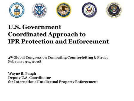 U.S. Government Coordinated Approach to IPR Protection and Enforcement 4 th Global Congress on Combating Counterfeiting & Piracy February 3-5, 2008 Wayne.