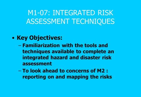 M1-07: INTEGRATED RISK ASSESSMENT TECHNIQUES Key Objectives: –Familiarization with the tools and techniques available to complete an integrated hazard.