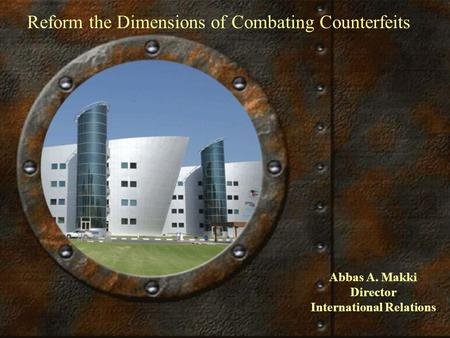 Reform the Dimensions of Combating Counterfeits Abbas A. Makki Director International Relations.