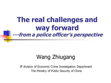 The real challenges and way forward ---from a police officers perspective Wang Zhiugang IP division of Economic Crime Investigation Department The Ministry.