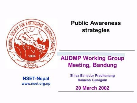 Public Awareness strategies NSET-Nepal www.nset.org.np AUDMP Working Group Meeting, Bandung Shiva Bahadur Pradhanang Ramesh Guragain 20 March 2002.