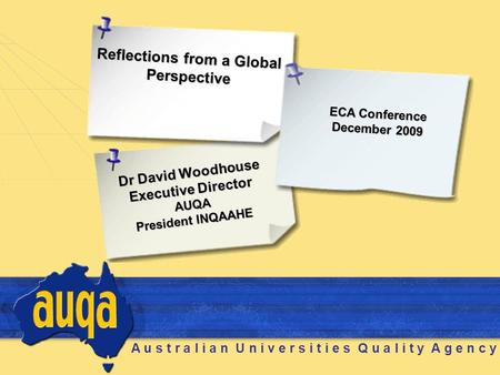 A u s t r a l i a n U n i v e r s i t i e s Q u a l i t y A g e n c y Dr David Woodhouse Executive Director AUQA President INQAAHE Reflections from a Global.