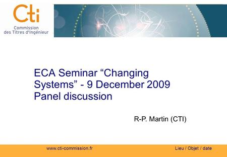 Www.cti-commission.fr Lieu / Objet / date ECA Seminar Changing Systems - 9 December 2009 Panel discussion R-P. Martin (CTI)