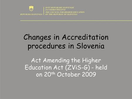 Changes in Accreditation procedures in Slovenia Act Amending the Higher Education Act (ZViS-G) - held on 20 th October 2009.