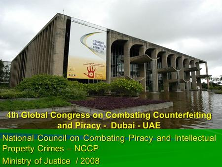 Ministério da Justiça 4th Global Congress on Combating Counterfeiting and Piracy - Dubai - UAE National Council on Combating Piracy and Intellectual Property.
