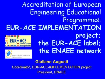Accreditation of European Engineering Educational Programmes: EUR-ACE IMPLEMENTATION project; the EUR-ACE label; the ENAEE network Giuliano Augusti Coordinator,