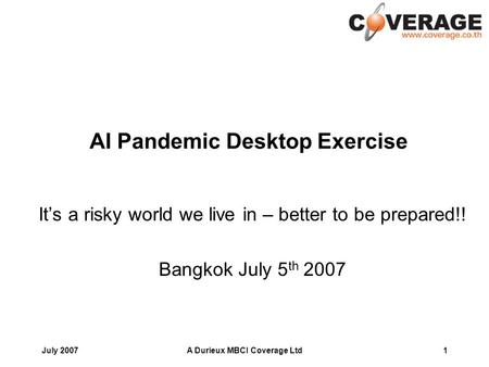 July 2007A Durieux MBCI Coverage Ltd1 AI Pandemic Desktop Exercise Its a risky world we live in – better to be prepared!! Bangkok July 5 th 2007.