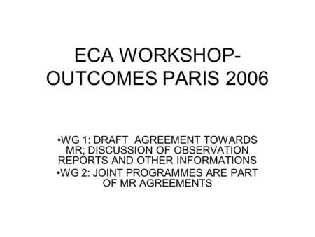 ECA WORKSHOP- OUTCOMES PARIS 2006 WG 1: DRAFT AGREEMENT TOWARDS MR; DISCUSSION OF OBSERVATION REPORTS AND OTHER INFORMATIONS WG 2: JOINT PROGRAMMES ARE.