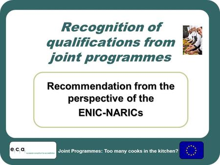 Recognition of qualifications from joint programmes Recommendation from the perspective of the ENIC-NARICs Joint Programmes: Too many cooks in the kitchen?