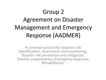 Group 2 Agreement on Disaster Management and Emergency Response (AADMER) A common ground for Disaster risk identification, assessment and monitoring; Disaster.