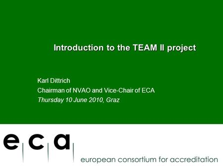Introduction to the TEAM II project Introduction to the TEAM II project Karl Dittrich Chairman of NVAO and Vice-Chair of ECA Thursday 10 June 2010, Graz.